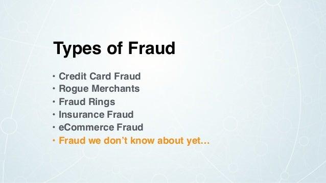Types of Fraud • Credit Card Fraud • Rogue Merchants • Fraud Rings • Insurance Fraud • eCommerce Fraud • Fraud we don't kn...