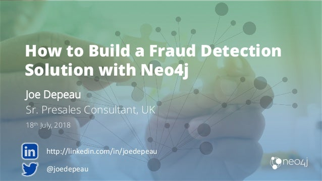 How to Build a Fraud Detection Solution with Neo4j Joe Depeau Sr. Presales Consultant, UK 18th July, 2018 @joedepeau http:...