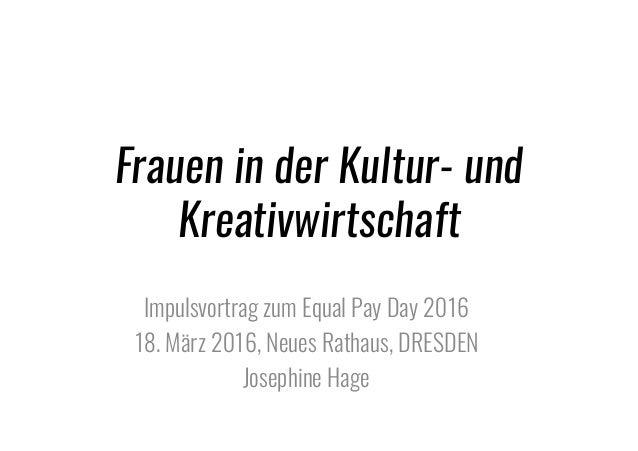 Frauen in der Kultur- und Kreativwirtschaft Impulsvortrag zum Equal Pay Day 2016 18. März 2016, Neues Rathaus, DRESDEN Jos...