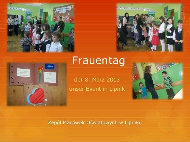 Frauentag          der 8. März 2013        unser Event in LipnikZepół Placówek Oświatowych w Lipniku