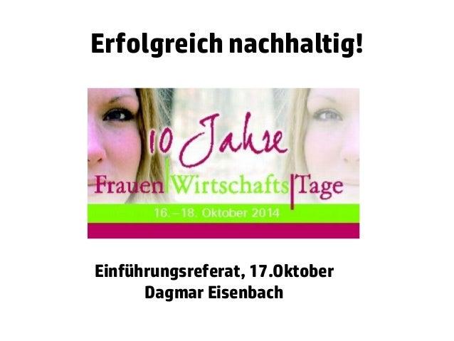 Erfolgreich nachhaltig!  Einführungsreferat, 17.Oktober  Dagmar Eisenbach