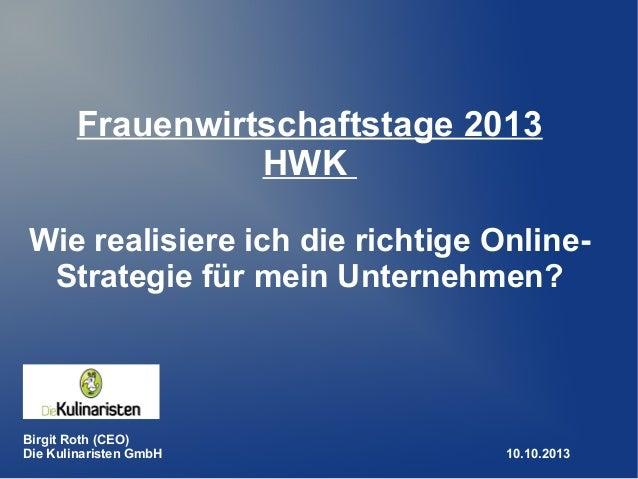 Frauenwirtschaftstage 2013 HWK Wie realisiere ich die richtige Online- Strategie für mein Unternehmen? Birgit Roth (CEO) D...