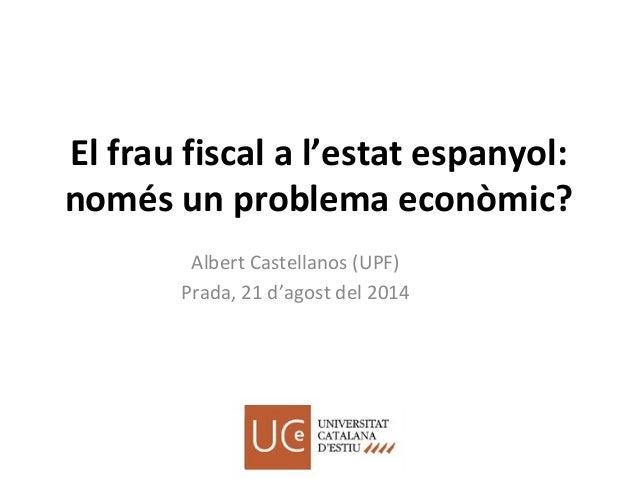 El frau fiscal a l'estat espanyol: només un problema econòmic? Albert Castellanos (UPF) Prada, 21 d'agost del 2014