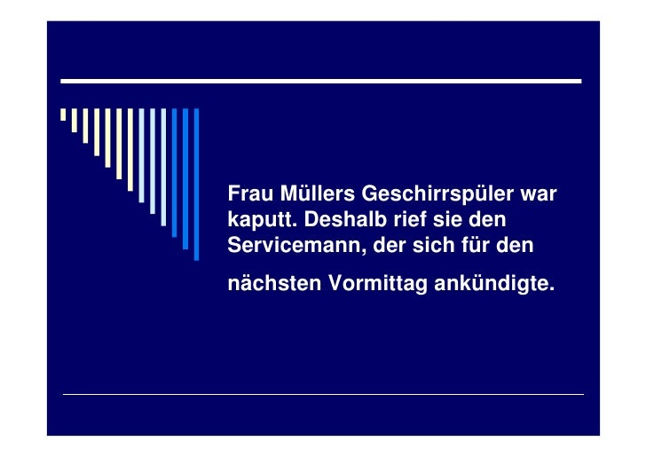 Frau Müllers Geschirrspüler warkaputt. Deshalb rief sie denServicemann, der sich für dennächsten Vormittag ankündigte.