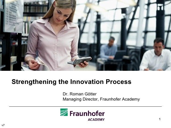 Strengthening the Innovation Process Dr. Roman Götter Managing Director, Fraunhofer Academy v7