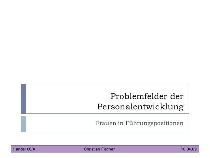 Problemfelder der Personalentwicklung Frauen in Führungspositionen Handel 06/A   Christian Fischer 10.04.09