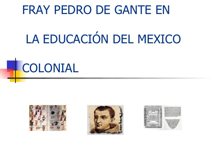 FRAY PEDRO DE GANTE EN  LA EDUCACIÓN DEL MEXICO  COLONIAL