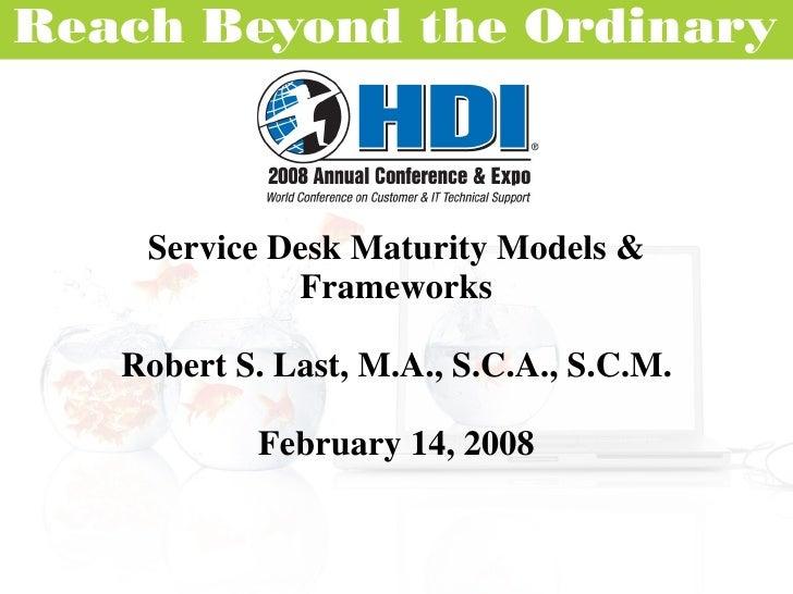 Service Desk Maturity Models & Frameworks Robert S. Last, M.A., S.C.A., S.C.M. February 14, 2008