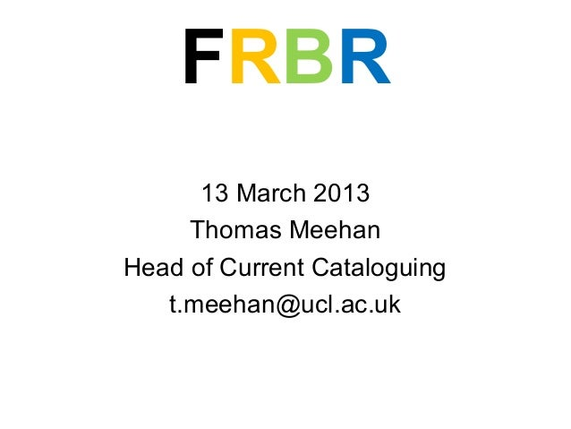 FRBR      13 March 2013     Thomas MeehanHead of Current Cataloguing   t.meehan@ucl.ac.uk