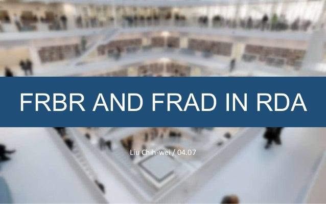 FRBR AND FRAD IN RDA Liu Chih-wei / 04.07