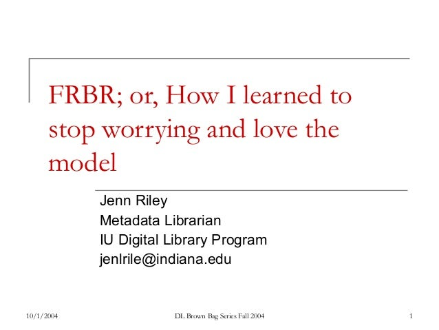 10/1/2004 DL Brown Bag Series Fall 2004 1 FRBR; or, How I learned to stop worrying and love the model Jenn Riley Metadata ...