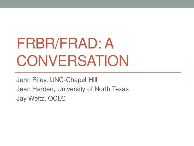 FRBR/FRAD: A CONVERSATION Jenn Riley, UNC-Chapel Hill Jean Harden, University of North Texas Jay Weitz, OCLC