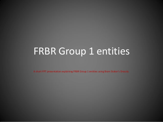 FRBR Group 1 entities A short PPT presentation explaining FRBR Group 1 entities using Bram Stoker's Dracula.