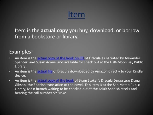 Item Item is the actual copy you buy, download, or borrow from a bookstore or library. Examples: • An item is the actual c...