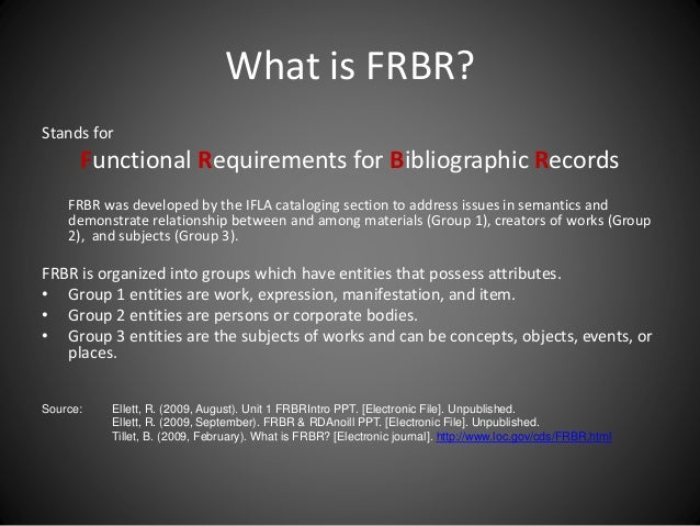 What is FRBR? Stands for Functional Requirements for Bibliographic Records FRBR was developed by the IFLA cataloging secti...