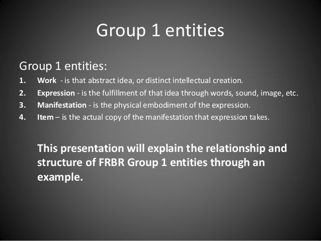 Group 1 entities Group 1 entities: 1. Work - is that abstract idea, or distinct intellectual creation. 2. Expression - is ...