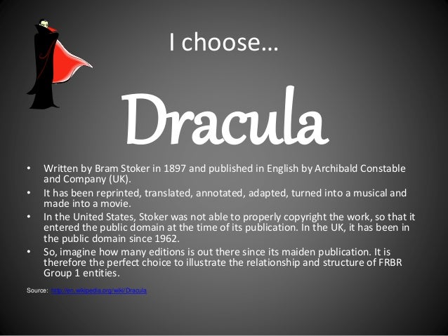 I choose… Dracula• Written by Bram Stoker in 1897 and published in English by Archibald Constable and Company (UK). • It h...