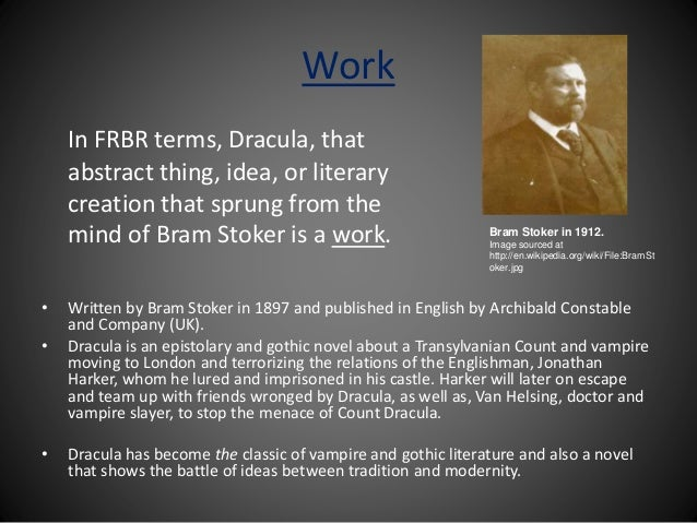 Work In FRBR terms, Dracula, that abstract thing, idea, or literary creation that sprung from the mind of Bram Stoker is a...