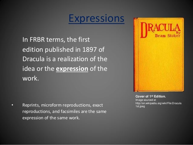 Expressions In FRBR terms, the first edition published in 1897 of Dracula is a realization of the idea or the expression o...
