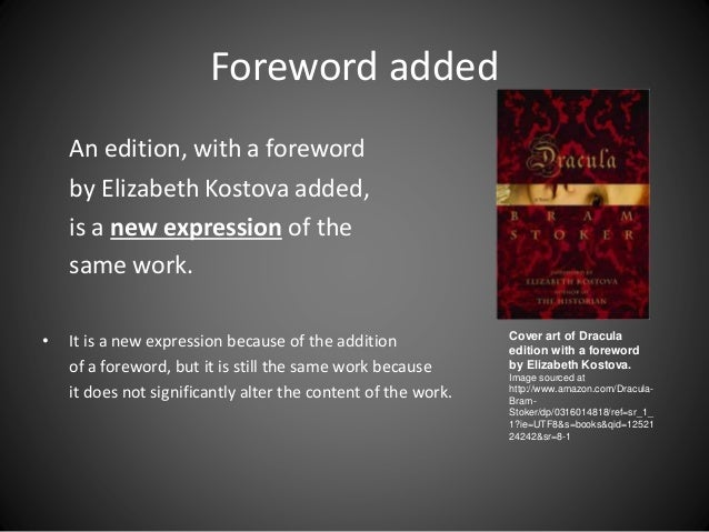 Foreword added An edition, with a foreword by Elizabeth Kostova added, is a new expression of the same work. • It is a new...