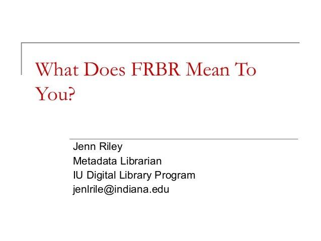 What Does FRBR Mean To You? Jenn Riley Metadata Librarian IU Digital Library Program jenlrile@indiana.edu