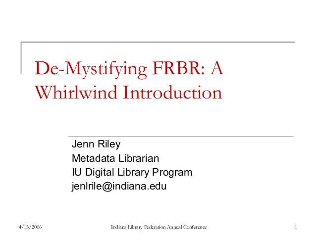 De-Mystifying FRBR: A Whirlwind Introduction Jenn Riley Metadata Librarian IU Digital Library Program jenlrile@indiana.edu...