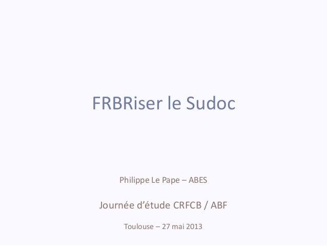FRBRiser le SudocPhilippe Le Pape – ABESJournée d'étude CRFCB / ABFToulouse – 27 mai 2013