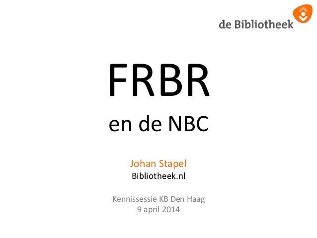 FRBR en de NBC Johan Stapel Bibliotheek.nl Kennissessie KB Den Haag 9 april 2014