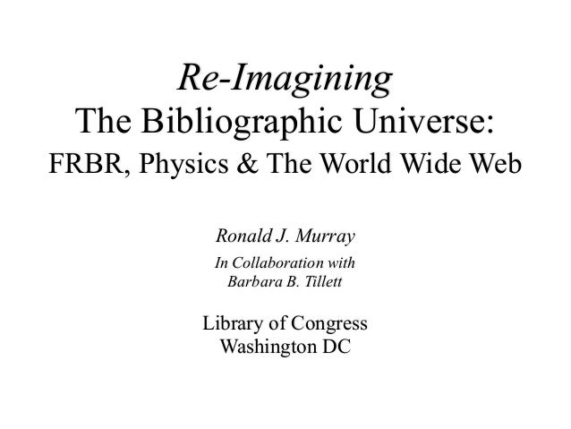 Re-Imagining The Bibliographic Universe: FRBR, Physics & The World Wide Web Ronald J. Murray In Collaboration with Barbara...