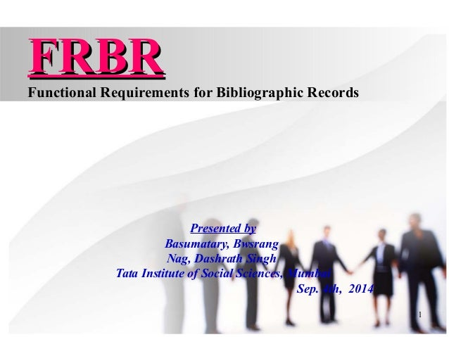 1 FRBRFRBR Functional Requirements for Bibliographic Records Presented by Basumatary, Bwsrang Nag, Dashrath Singh Tata Ins...