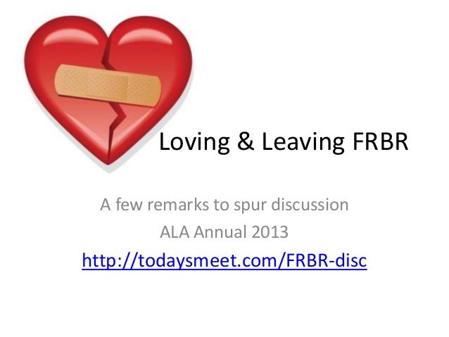 A few remarks to spur discussion ALA Annual 2013 http://todaysmeet.com/FRBR-disc Loving & Leaving FRBR
