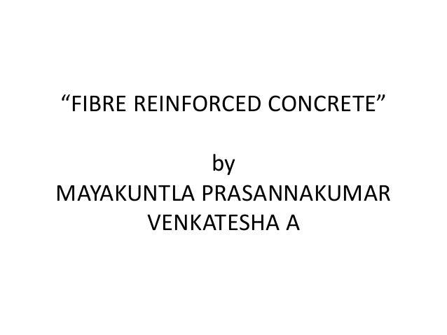 """FIBRE REINFORCED CONCRETE""  by  MAYAKUNTLA PRASANNAKUMAR  VENKATESHA A"