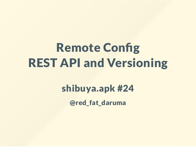 Remote Con g REST API and Versioning shibuya.apk #24 @red_fat_daruma