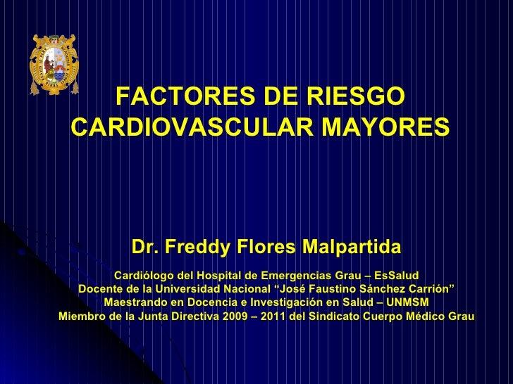 FACTORES DE RIESGO CARDIOVASCULAR MAYORES Dr. Freddy Flores Malpartida Cardiólogo del Hospital de Emergencias Grau – EsSal...
