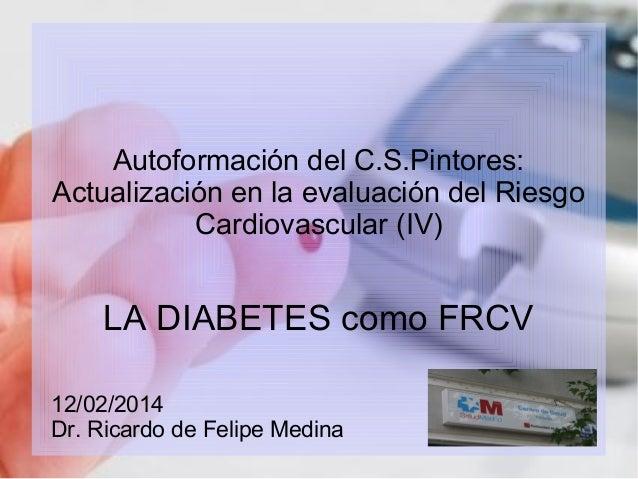 Autoformación del C.S.Pintores: Actualización en la evaluación del Riesgo Cardiovascular (IV)  LA DIABETES como FRCV 12/02...