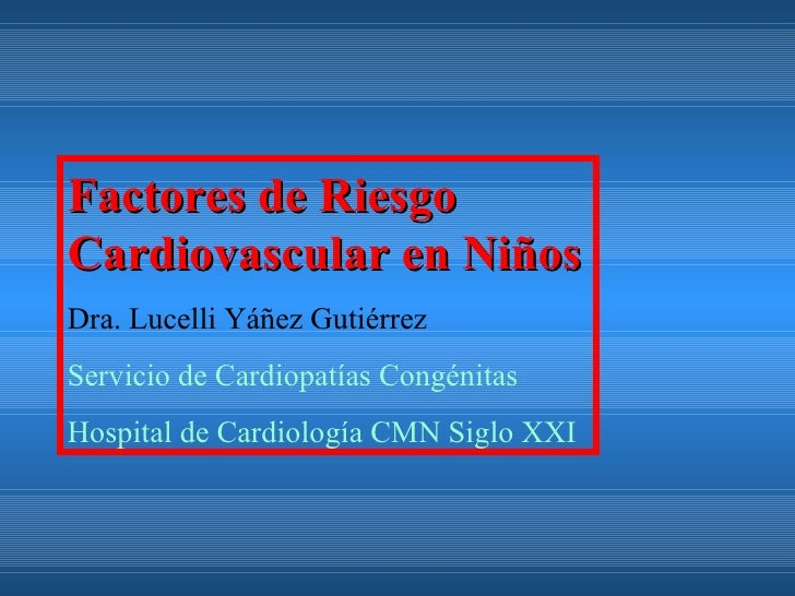 Factores de RiesgoCardiovascular en NiñosDra. Lucelli Yáñez GutiérrezServicio de Cardiopatías CongénitasHospital de Cardio...