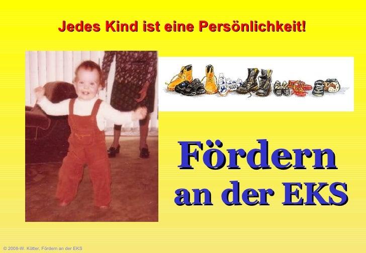 © 2008-W. Kötter, Fördern an der EKS Fördern   an der EKS Jedes Kind ist eine Persönlichkeit!