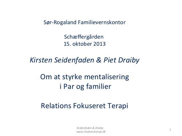 Sør-Rogaland Familievernskontor Schæffergården 15. oktober 2013  Kirsten Seidenfaden & Piet Draiby Om at styrke mentaliser...