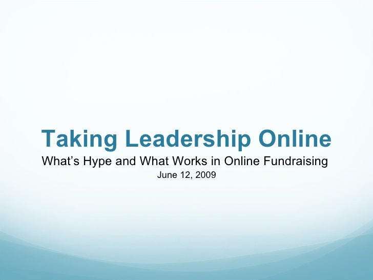 Taking Leadership Online <ul><li>What's Hype and What Works in Online Fundraising  </li></ul><ul><li>June 12, 2009 </li></ul>