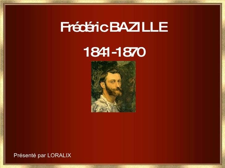 Frédéric BAZILLE 1841-1870 Présenté par LORALIX