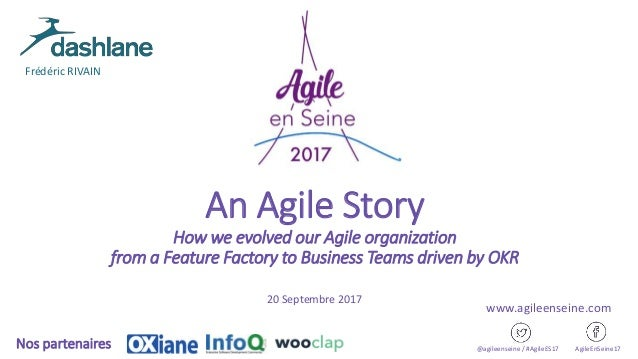 An Agile Story How we evolved our Agile organization from a Feature Factory to Business Teams driven by OKR 20 Septembre 2...