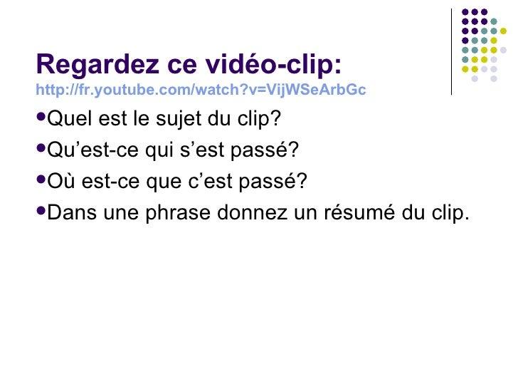 <ul><li>Regardez ce vid éo-clip: http://fr.youtube.com/watch?v=VijWSeArbGc   </li></ul><ul><li>Quel est le sujet du clip? ...