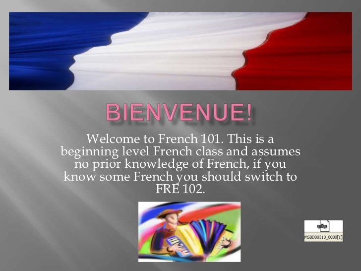 Welcome to French 101. This is abeginning level French class and assumes  no prior knowledge of French, if youknow some Fr...