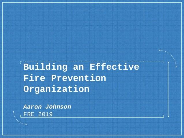 Building an Effective Fire Prevention Organization Aaron Johnson FRE 2019