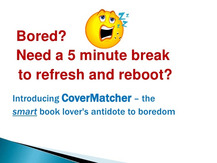 Bored? <br />Need a 5 minute break <br />to refresh and reboot?<br /> Introducing CoverMatcher– the <br />smartbook lover'...