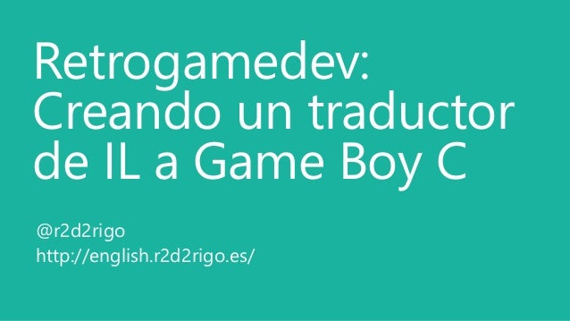Retrogamedev: Creando un traductor de IL a Game Boy C @r2d2rigo http://english.r2d2rigo.es/