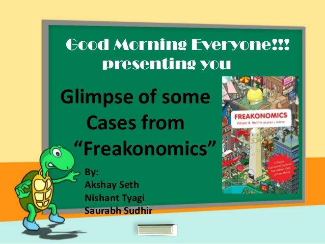 "Good Morning Everyone!!!presenting youGlimpse of someCases from""Freakonomics""By:Akshay SethNishant TyagiSaurabh Sudhir"