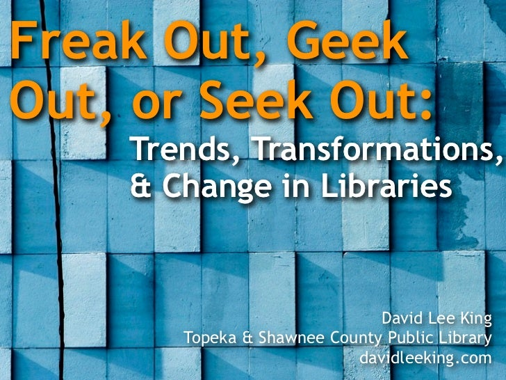 Freak Out, Geek Out, or Seek Out:     Trends, Transformations,     & Change in Libraries                                 D...