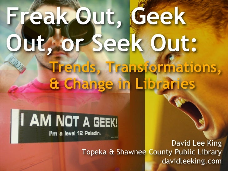 Freak Out, Geek Out, or Seek Out:    Trends, Transformations,    & Change in Libraries                                 Dav...