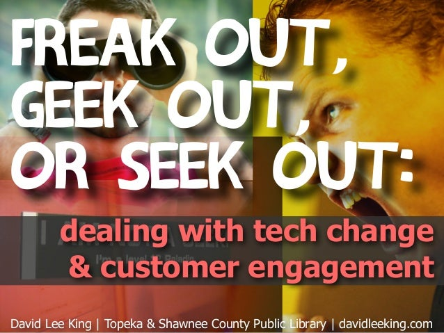 Freak Out,Geek Out,or Seek Out:        dealing with tech change        & customer engagementDavid Lee King | Topeka & Shaw...